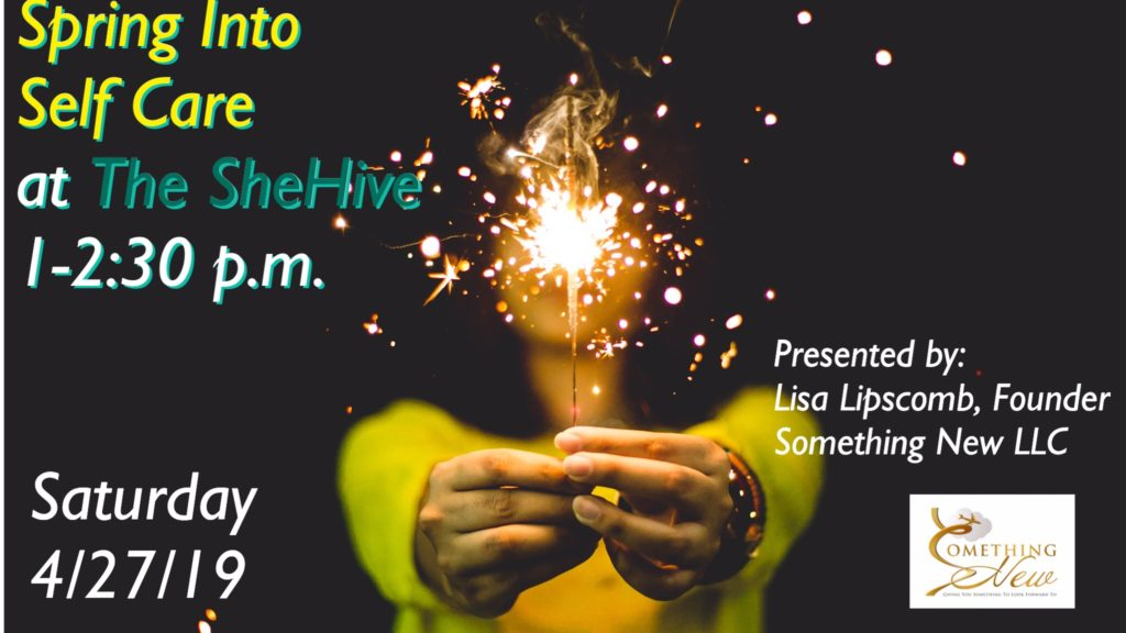 spring into self care at the shehive on saturday april 27, 2019 form 1 - 2:30 p.m. presented by lisa lipscomb, founder of something new llc